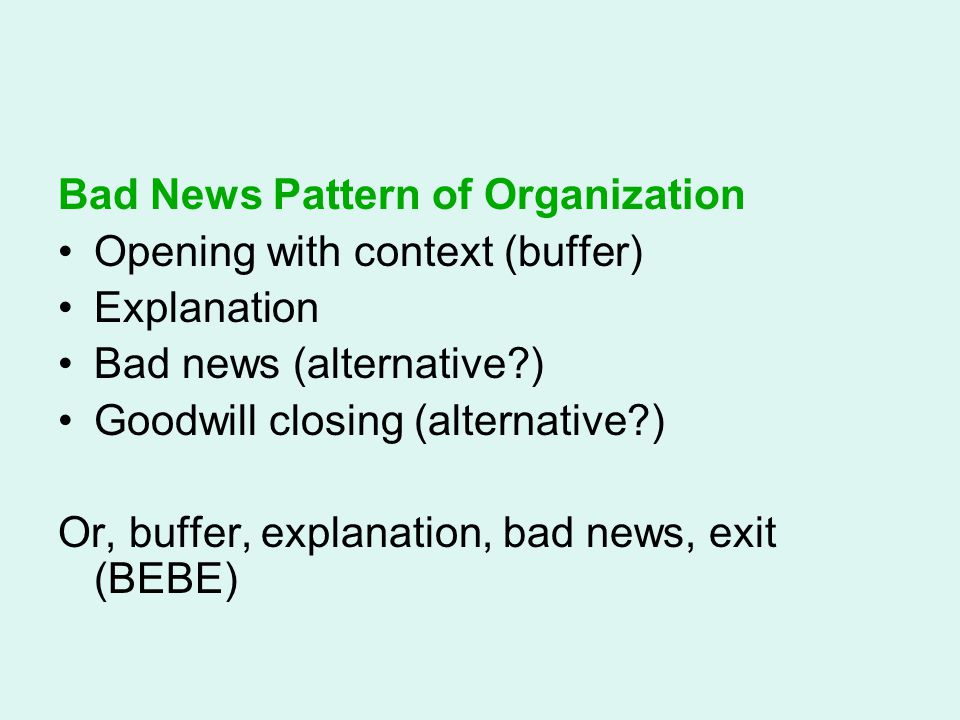 Bad News Pattern of Organization Opening with context (buffer) Explanation Bad news (alternative?) Goodwill closing (alternative?) Or, buffer, explana