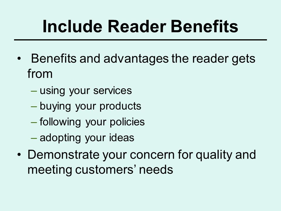 Include Reader Benefits Benefits and advantages the reader gets from –using your services –buying your products –following your policies –adopting you