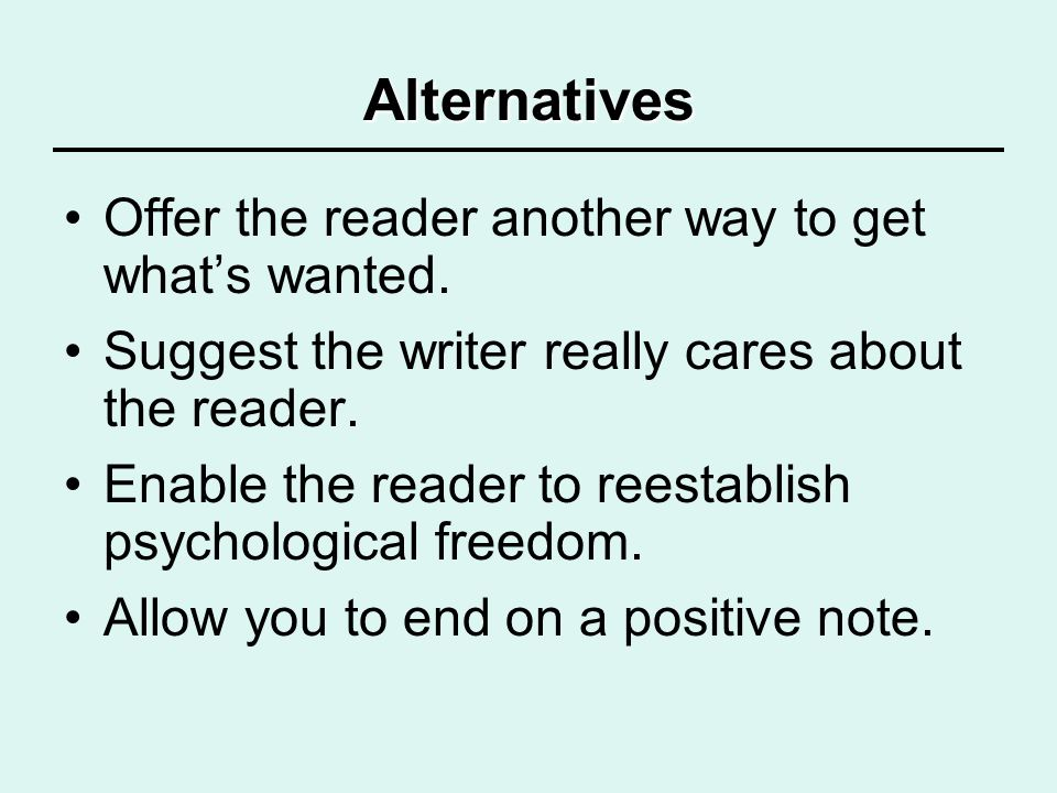 Alternatives Offer the reader another way to get whats wanted. Suggest the writer really cares about the reader. Enable the reader to reestablish psyc