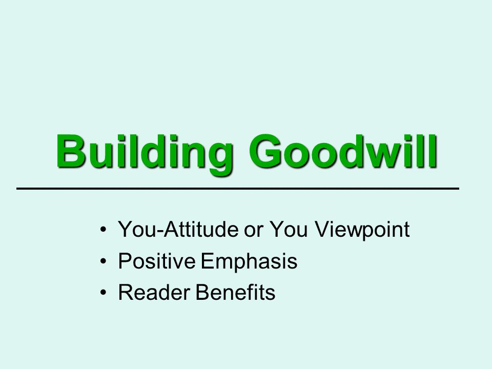 Building Goodwill You-Attitude or You Viewpoint Positive Emphasis Reader Benefits