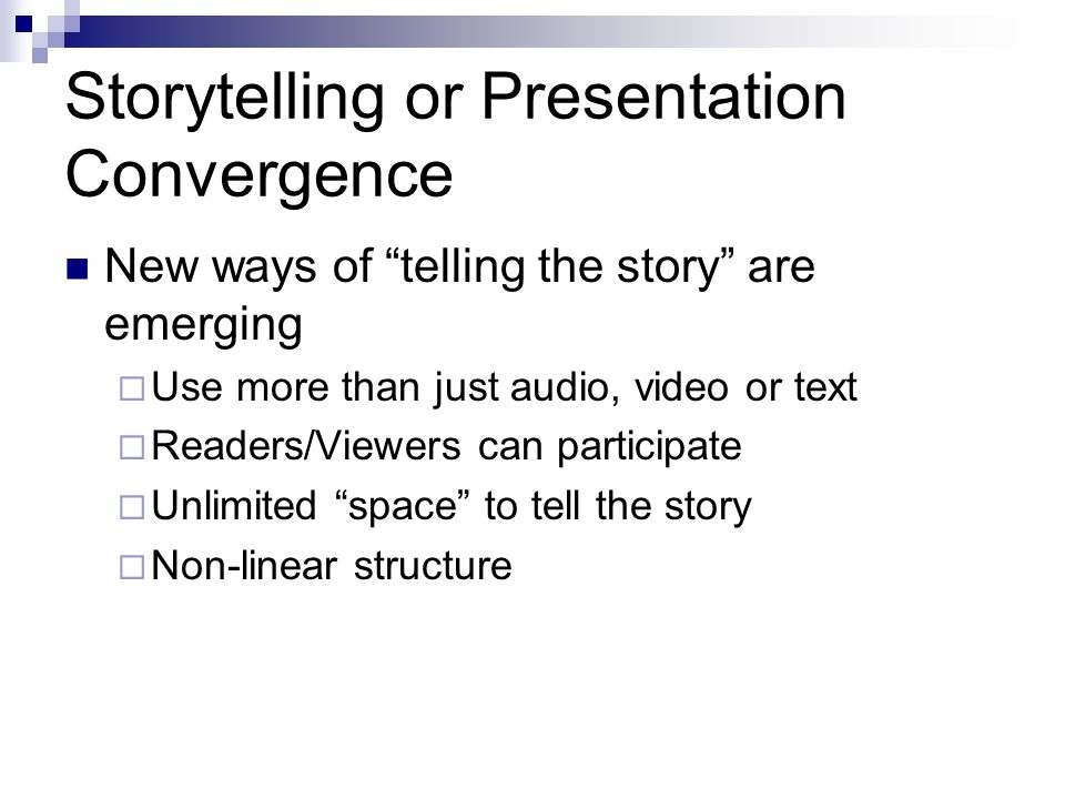 Storytelling or Presentation Convergence New ways of telling the story are emerging Use more than just audio, video or text Readers/Viewers can partic