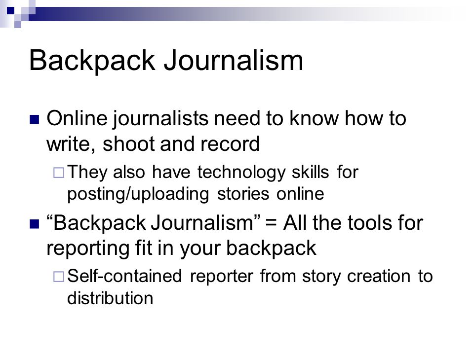 Backpack Journalism Online journalists need to know how to write, shoot and record They also have technology skills for posting/uploading stories onli