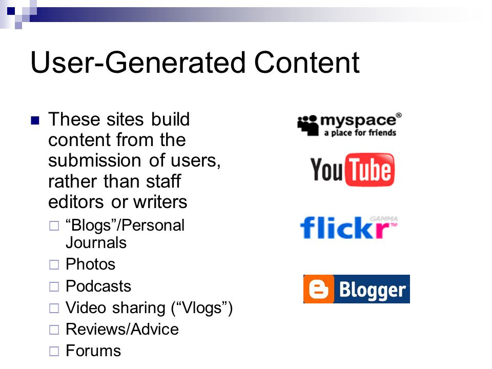 User-Generated Content These sites build content from the submission of users, rather than staff editors or writers Blogs/Personal Journals Photos Pod