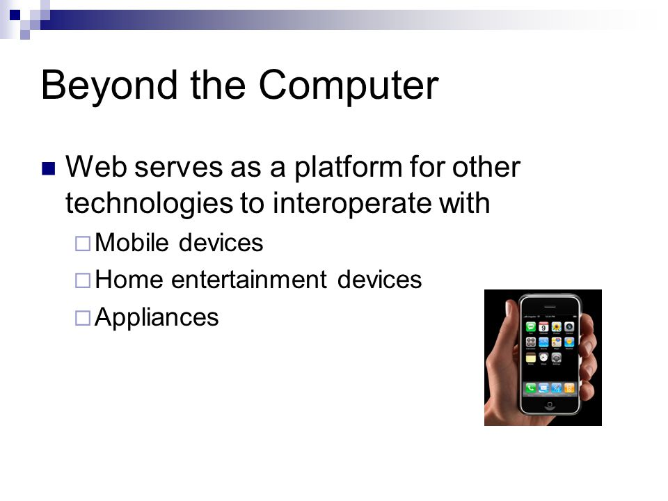 Beyond the Computer Web serves as a platform for other technologies to interoperate with Mobile devices Home entertainment devices Appliances