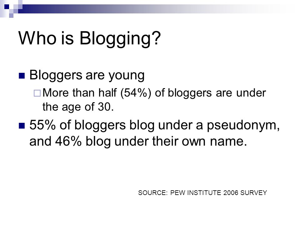 Who is Blogging? Bloggers are young More than half (54%) of bloggers are under the age of 30. 55% of bloggers blog under a pseudonym, and 46% blog und