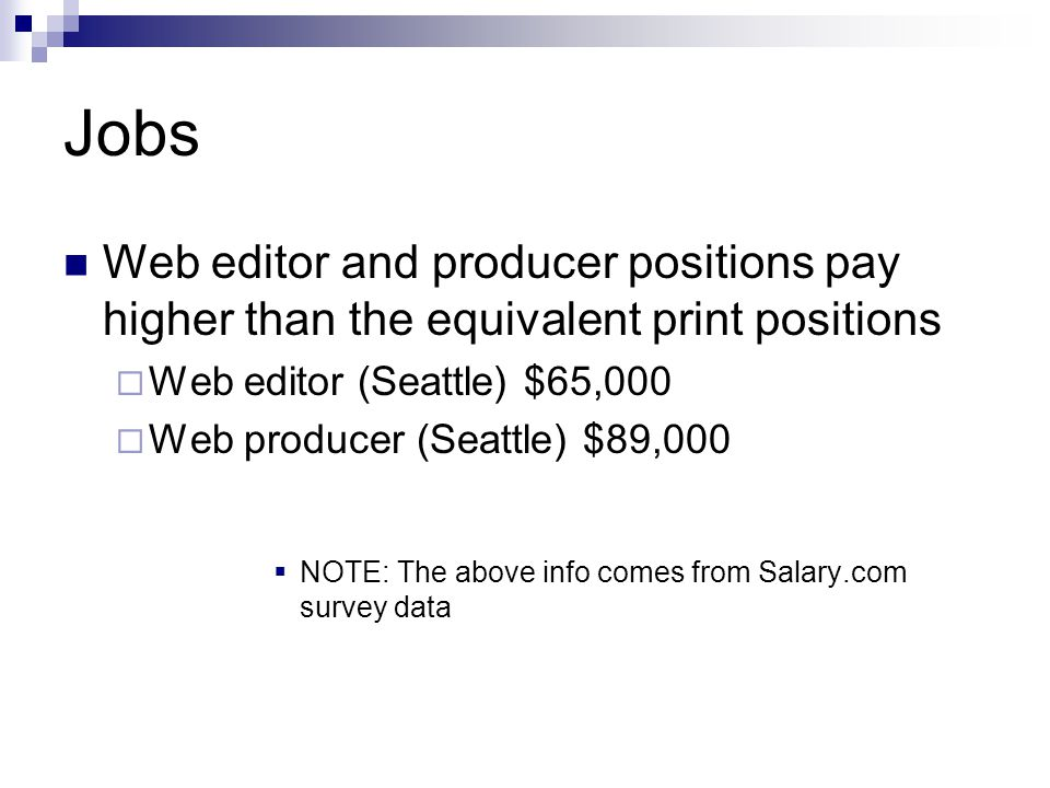Online Journalism Jobs Job titles may vary, but there are typically these positions: Web Editor Senior Web Editor/Managing Web Editor Web Producer Senior Web Producer/Managing Web Producer Other titles: Multimedia Assignment Editor Multimedia Assignment Producer Presentation Editor Internet Content Editor