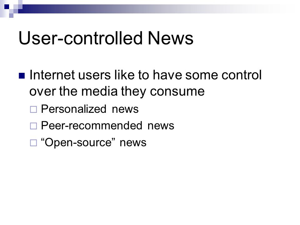 User-controlled News Internet users like to have some control over the media they consume Personalized news Peer-recommended news Open-source news