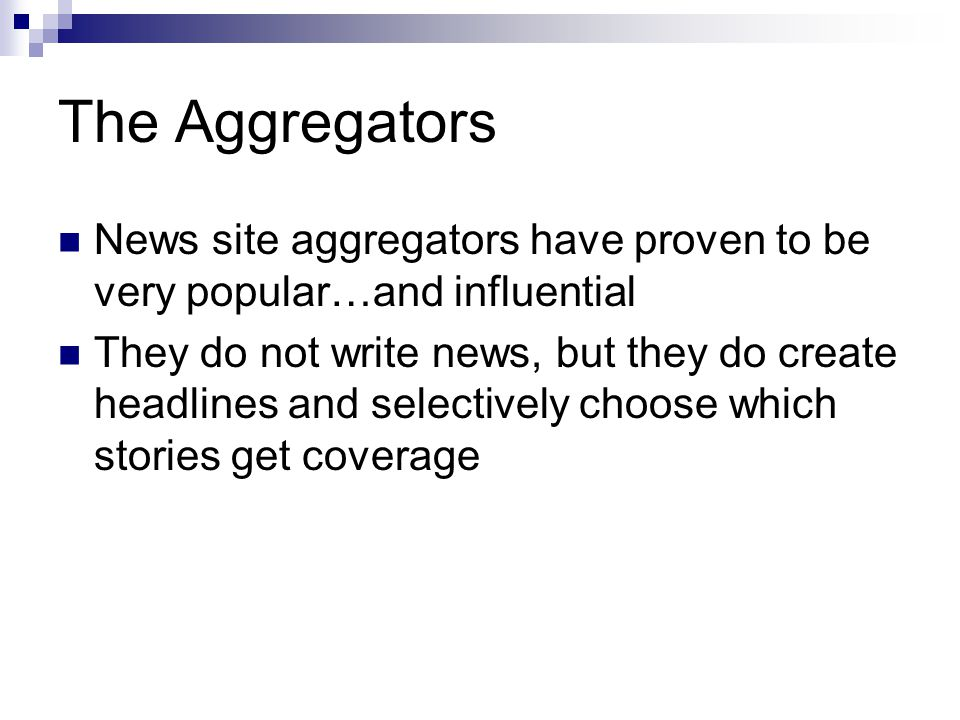 The Aggregators News site aggregators have proven to be very popular…and influential They do not write news, but they do create headlines and selectiv