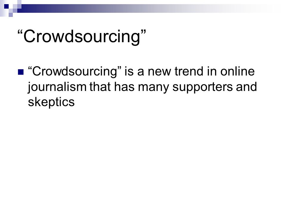 Crowdsourcing Crowdsourcing is a new trend in online journalism that has many supporters and skeptics