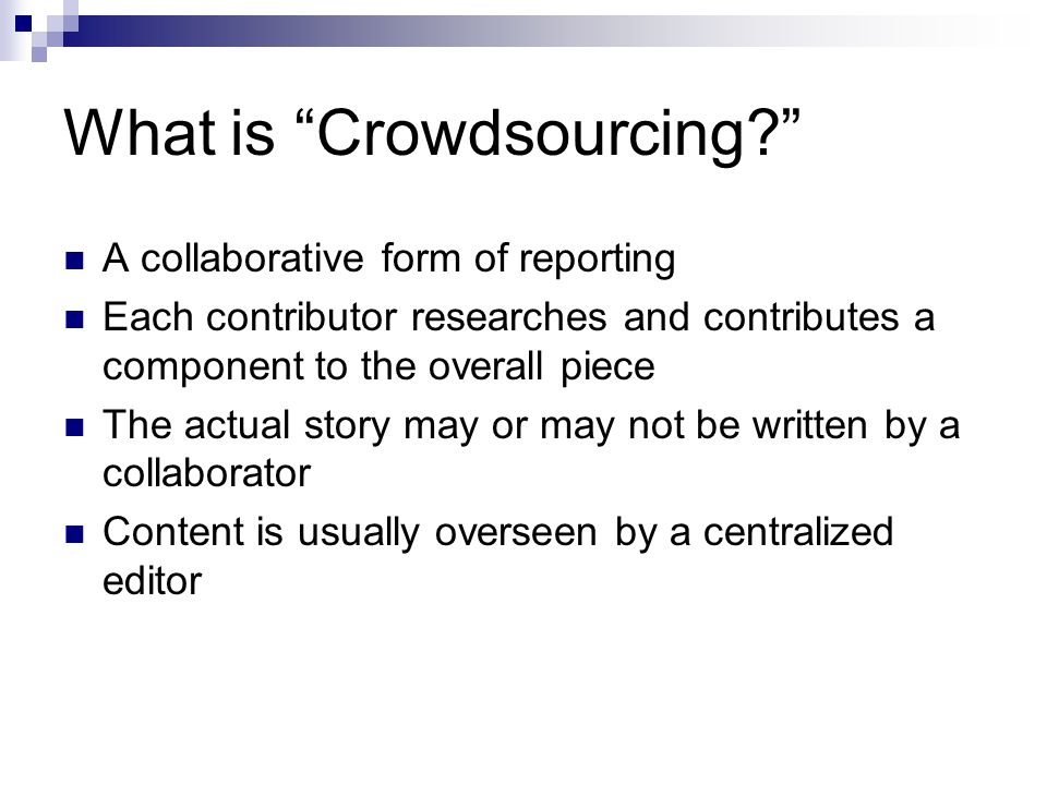 What is Crowdsourcing? A collaborative form of reporting Each contributor researches and contributes a component to the overall piece The actual story