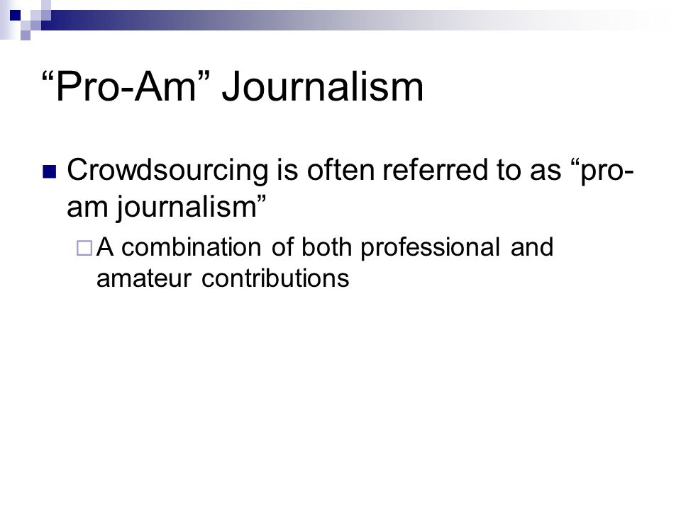 Pro-Am Journalism Crowdsourcing is often referred to as pro- am journalism A combination of both professional and amateur contributions