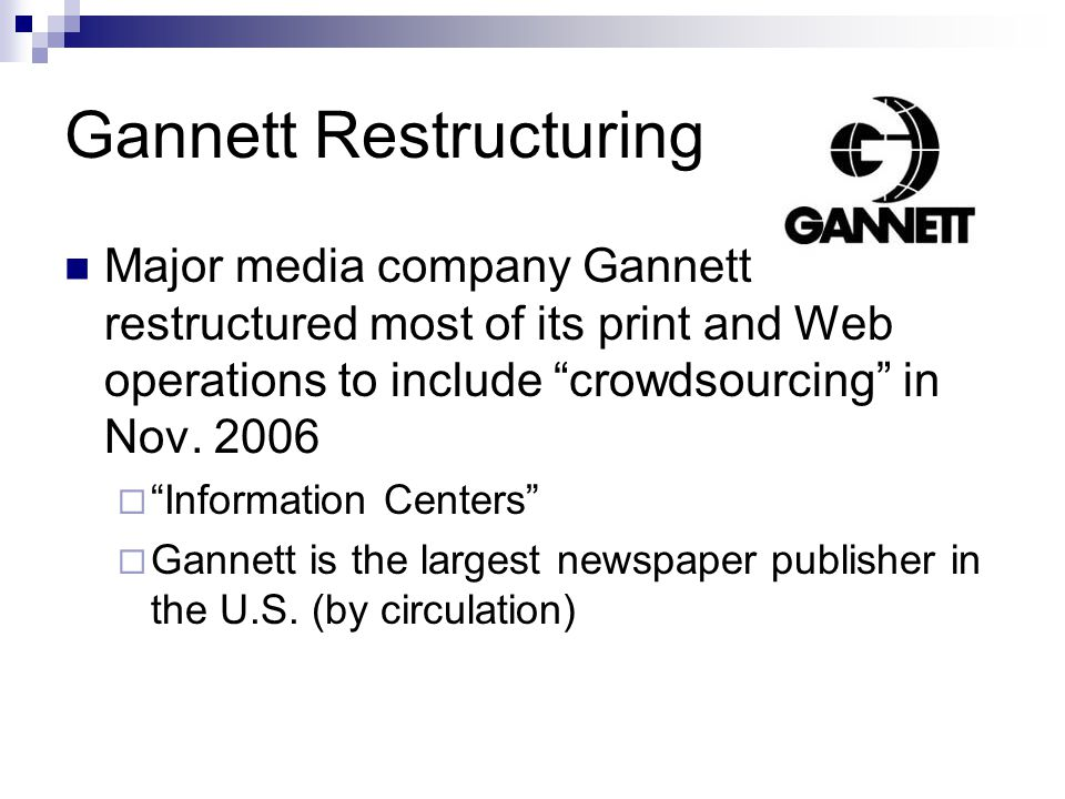 Gannett Restructuring Major media company Gannett restructured most of its print and Web operations to include crowdsourcing in Nov. 2006 Information