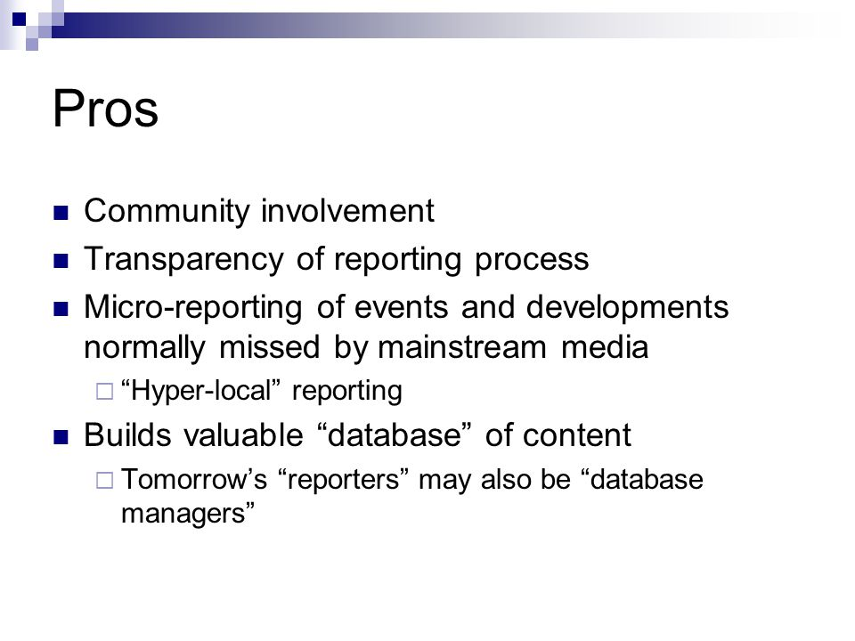 Pros Community involvement Transparency of reporting process Micro-reporting of events and developments normally missed by mainstream media Hyper-loca