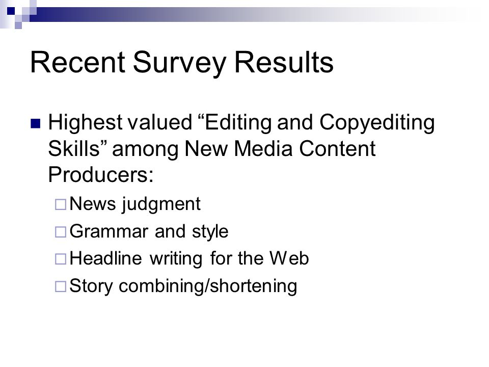 Recent Survey Results Highest valued Content Editing Skills among New Media Content Producers: Photo editing Reporting and writing original stories Alternative story forms (polls, quizzes, etc.) Audio production Video production