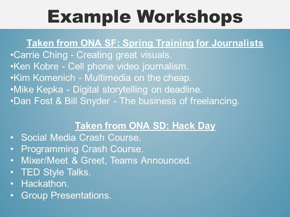 Example Workshops Taken from ONA SF: Spring Training for Journalists Carrie Ching - Creating great visuals.