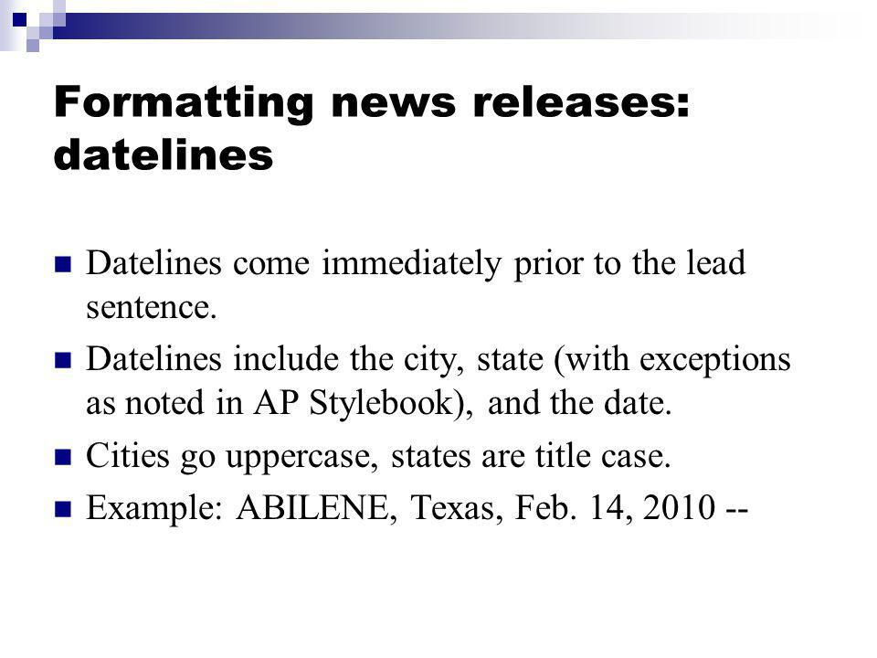 Formatting news releases: datelines Datelines come immediately prior to the lead sentence. Datelines include the city, state (with exceptions as noted