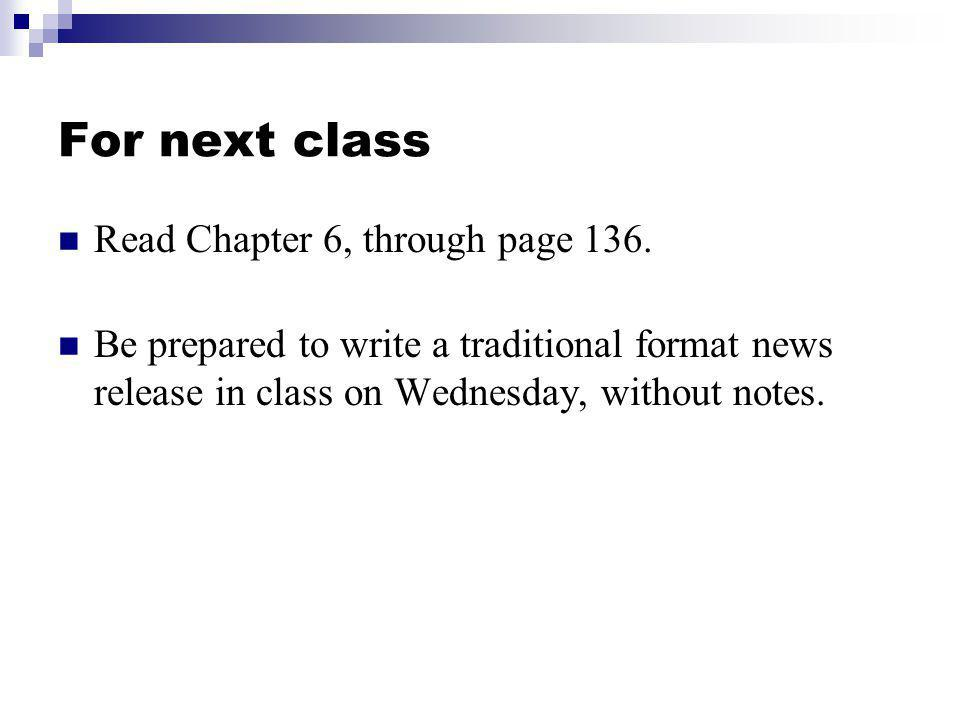 For next class Read Chapter 6, through page 136. Be prepared to write a traditional format news release in class on Wednesday, without notes.