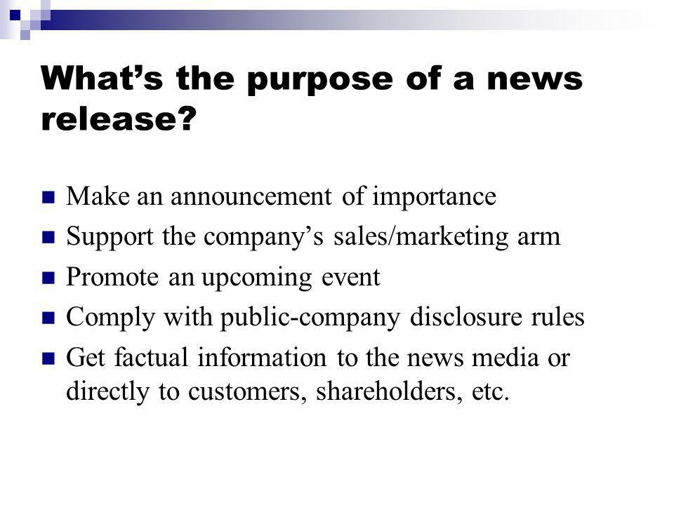 Whats the purpose of a news release? Make an announcement of importance Support the companys sales/marketing arm Promote an upcoming event Comply with