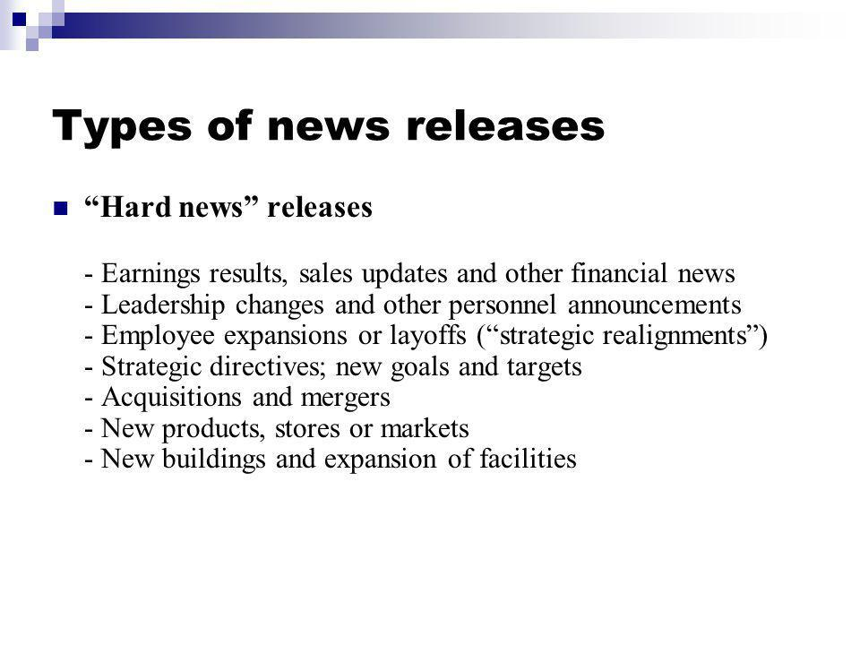 Types of news releases Hard news releases - Earnings results, sales updates and other financial news - Leadership changes and other personnel announce
