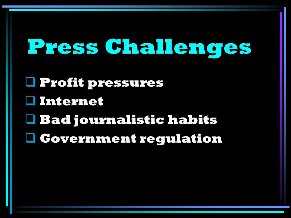 Press Challenges Profit pressures Internet Bad journalistic habits Government regulation