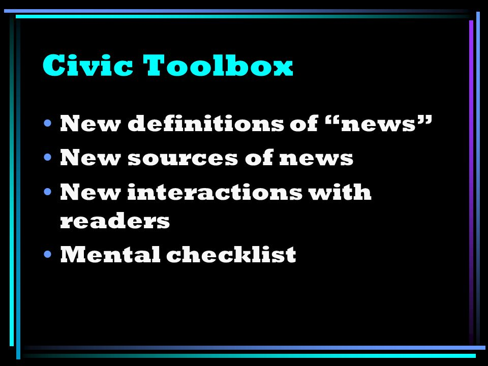 Civic Toolbox New definitions of news New sources of news New interactions with readers Mental checklist