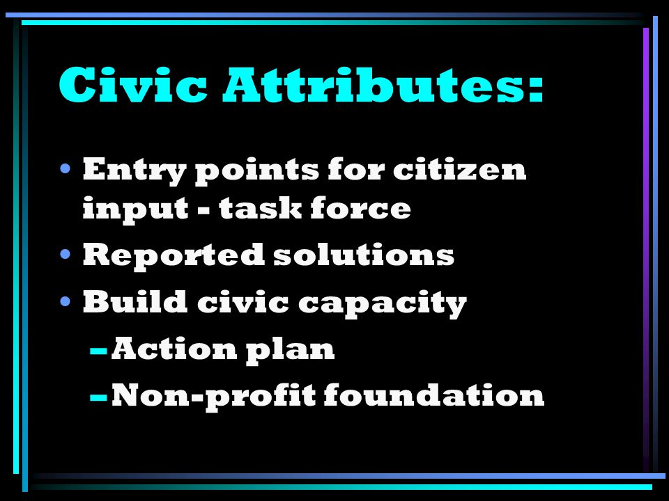 Civic Attributes: Entry points for citizen input - task force Reported solutions Build civic capacity –Action plan –Non-profit foundation