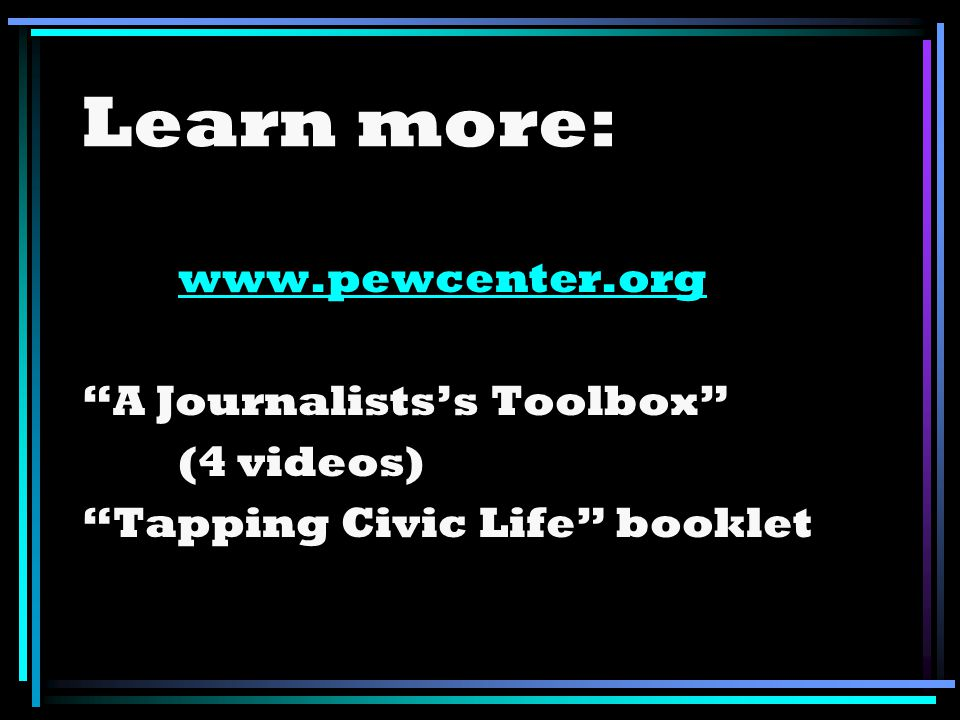 Learn more: www.pewcenter.org A Journalistss Toolbox (4 videos) Tapping Civic Life booklet