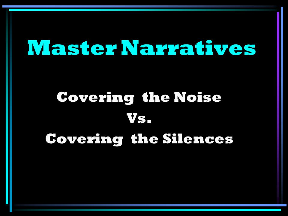 Master Narratives Covering the Noise Vs. Covering the Silences
