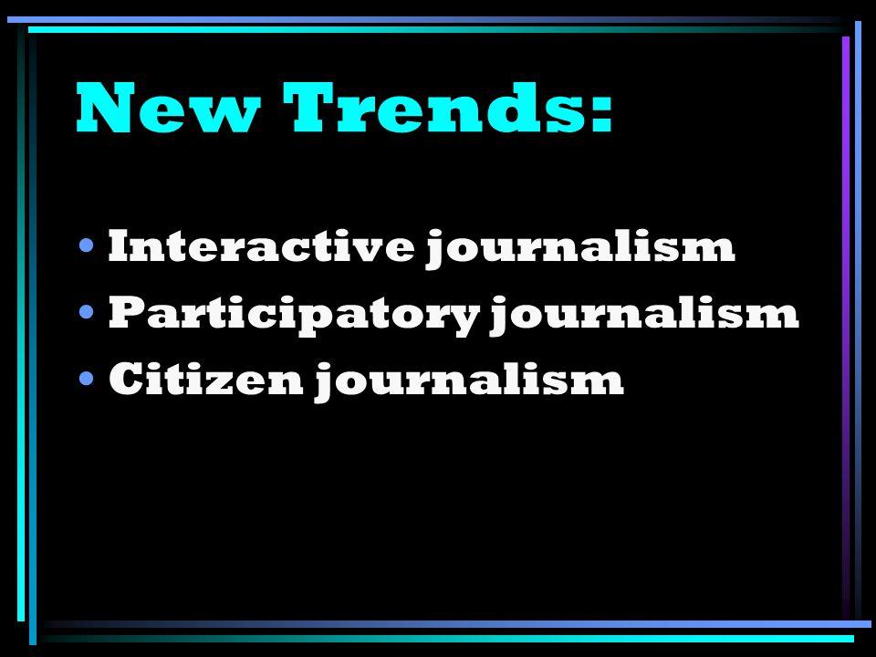 New Trends: Interactive journalism Participatory journalism Citizen journalism