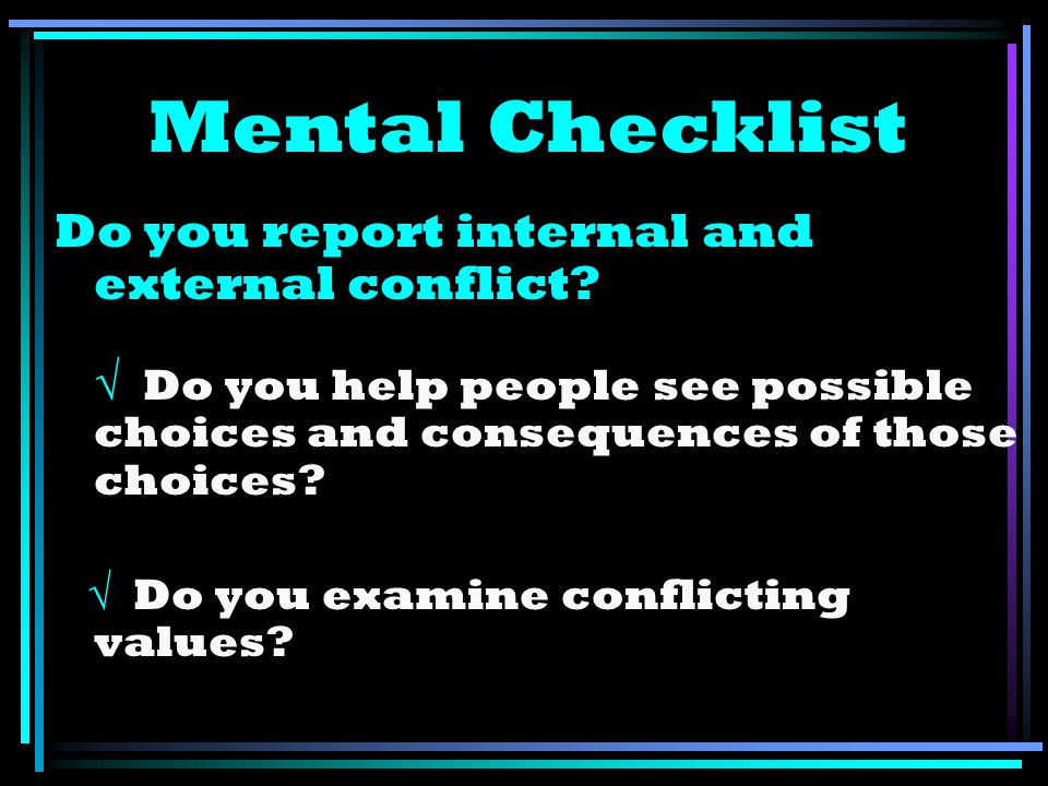 Mental Checklist Do you report internal and external conflict? Do you help people see possible choices and consequences of those choices? Do you exami
