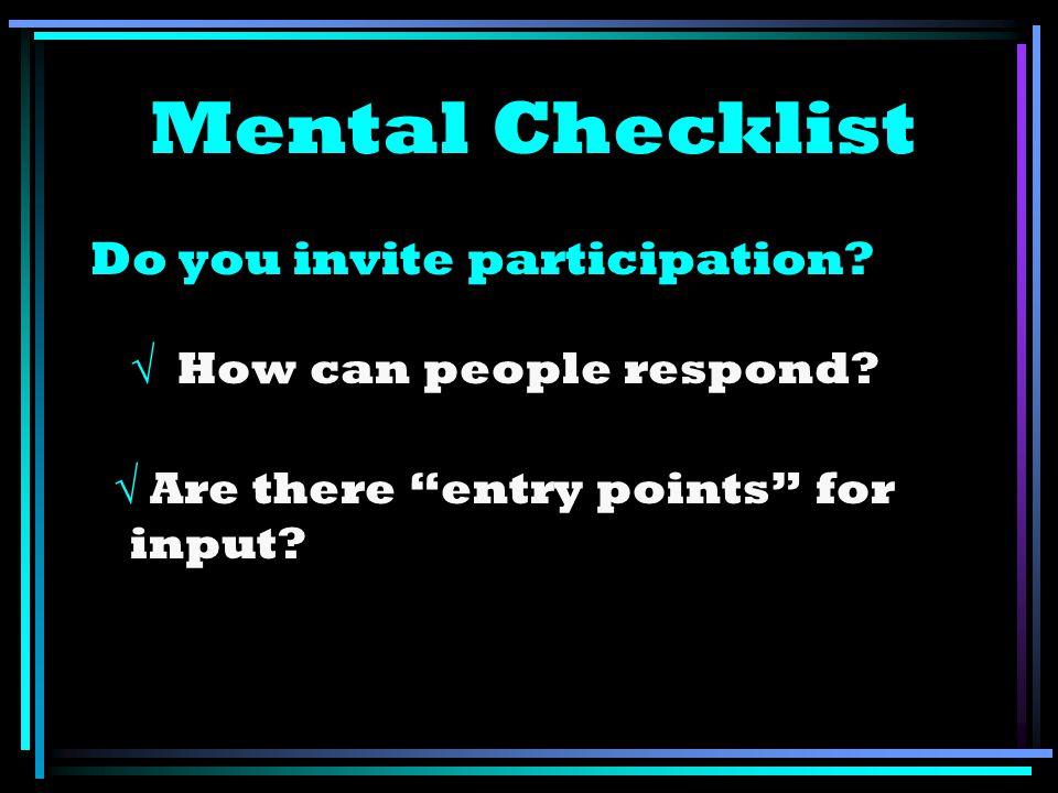 Mental Checklist Do you invite participation? How can people respond? Are there entry points for input?