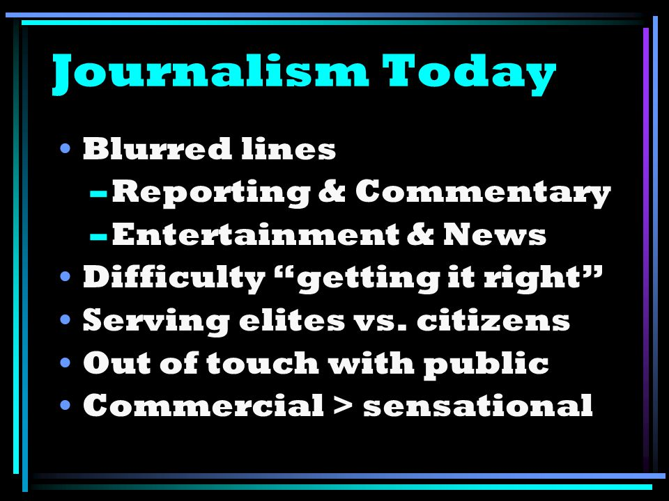 Journalism Today Blurred lines –Reporting & Commentary –Entertainment & News Difficulty getting it right Serving elites vs. citizens Out of touch with