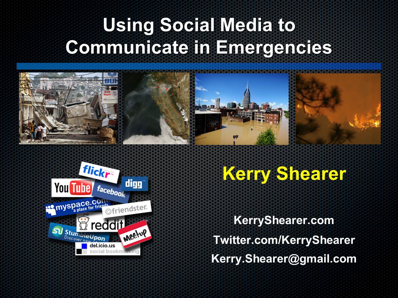 Kerry Shearer KerryShearer.com Twitter.com/KerryShearer Kerry.Shearer@gmail.com Using Social Media to Communicate in Emergencies