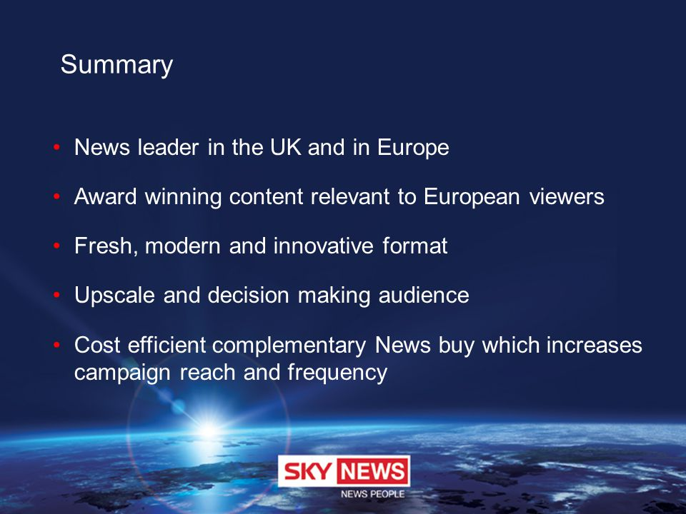 Summary News leader in the UK and in Europe Award winning content relevant to European viewers Fresh, modern and innovative format Upscale and decision making audience Cost efficient complementary News buy which increases campaign reach and frequency