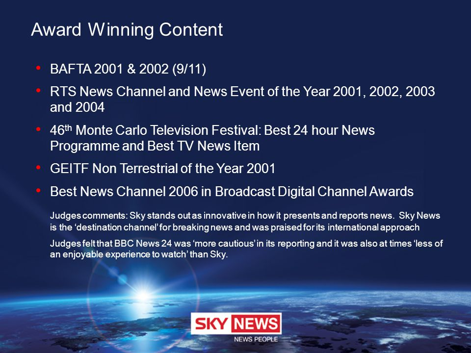 Award Winning Content BAFTA 2001 & 2002 (9/11) RTS News Channel and News Event of the Year 2001, 2002, 2003 and 2004 46 th Monte Carlo Television Fest