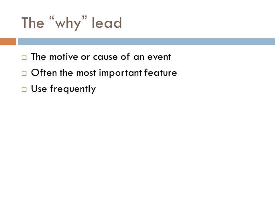 The why lead The motive or cause of an event Often the most important feature Use frequently