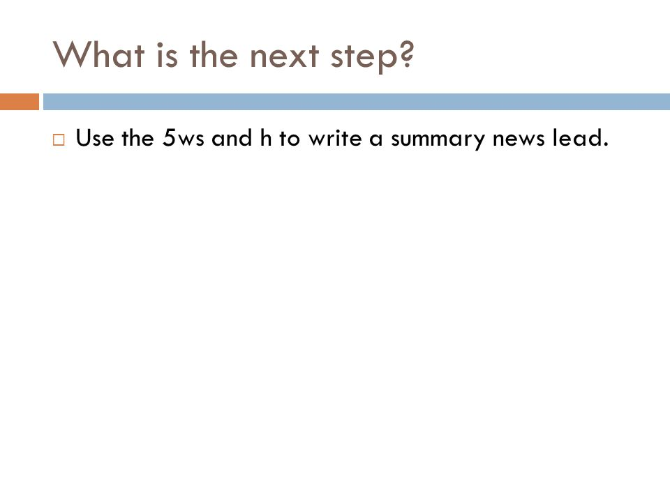What is the next step? Use the 5ws and h to write a summary news lead.