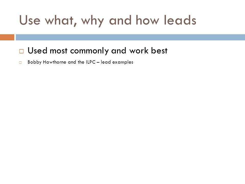 Use what, why and how leads Used most commonly and work best Bobby Hawthorne and the ILPC – lead examples