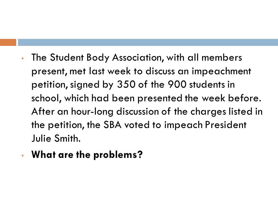 The Student Body Association, with all members present, met last week to discuss an impeachment petition, signed by 350 of the 900 students in school, which had been presented the week before.