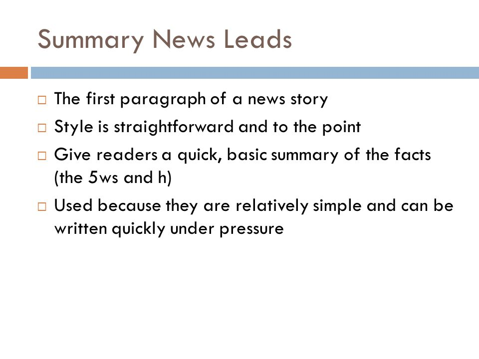 Summary News Leads The first paragraph of a news story Style is straightforward and to the point Give readers a quick, basic summary of the facts (the 5ws and h) Used because they are relatively simple and can be written quickly under pressure