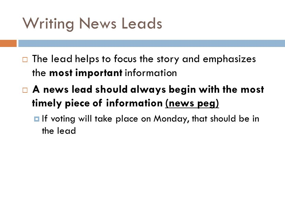 Writing News Leads The lead helps to focus the story and emphasizes the most important information A news lead should always begin with the most timely piece of information (news peg) If voting will take place on Monday, that should be in the lead