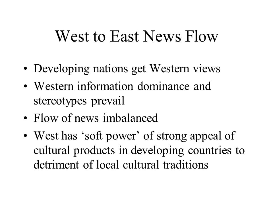 West to East News Flow Developing nations get Western views Western information dominance and stereotypes prevail Flow of news imbalanced West has soft power of strong appeal of cultural products in developing countries to detriment of local cultural traditions