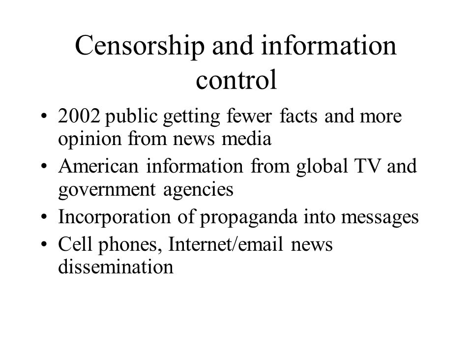 Censorship and information control 2002 public getting fewer facts and more opinion from news media American information from global TV and government agencies Incorporation of propaganda into messages Cell phones, Internet/email news dissemination