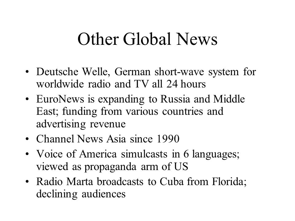 Other Global News Deutsche Welle, German short-wave system for worldwide radio and TV all 24 hours EuroNews is expanding to Russia and Middle East; funding from various countries and advertising revenue Channel News Asia since 1990 Voice of America simulcasts in 6 languages; viewed as propaganda arm of US Radio Marta broadcasts to Cuba from Florida; declining audiences