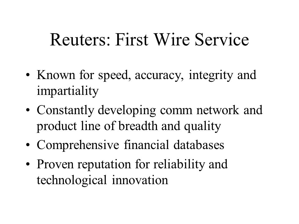 Reuters: First Wire Service Known for speed, accuracy, integrity and impartiality Constantly developing comm network and product line of breadth and quality Comprehensive financial databases Proven reputation for reliability and technological innovation