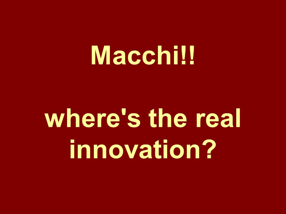 Macchi!! where s the real innovation