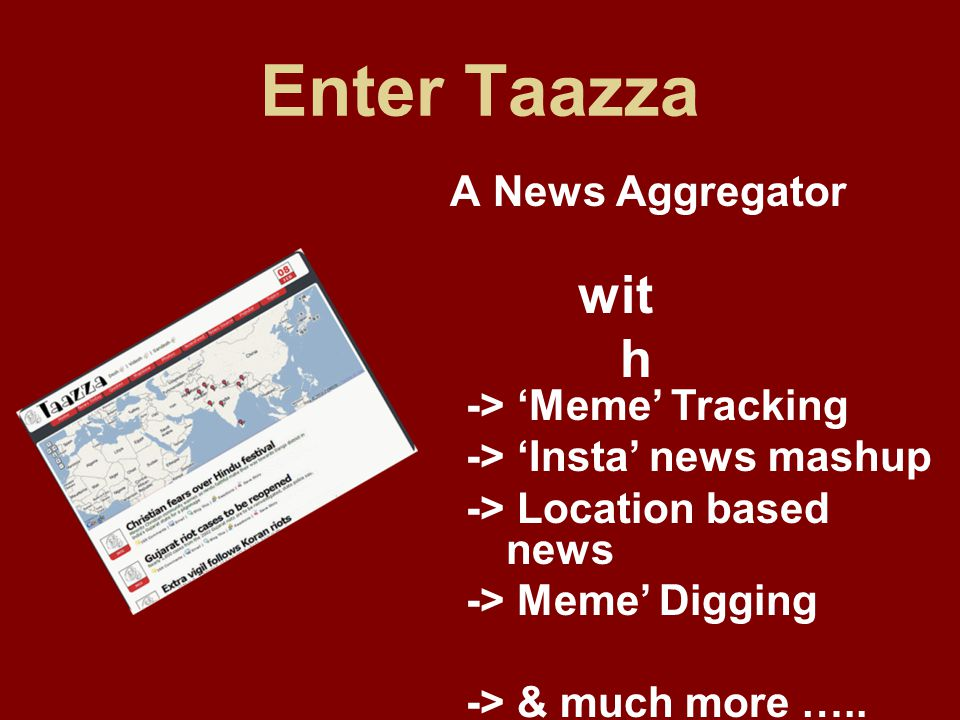 Enter Taazza A News Aggregator -> Meme Tracking -> Insta news mashup -> Location based news -> Meme Digging -> & much more …..