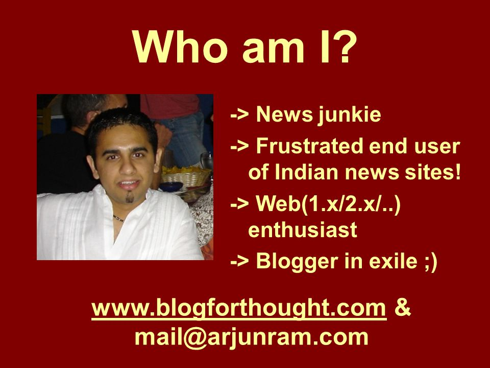 Who am I. -> News junkie -> Frustrated end user of Indian news sites.