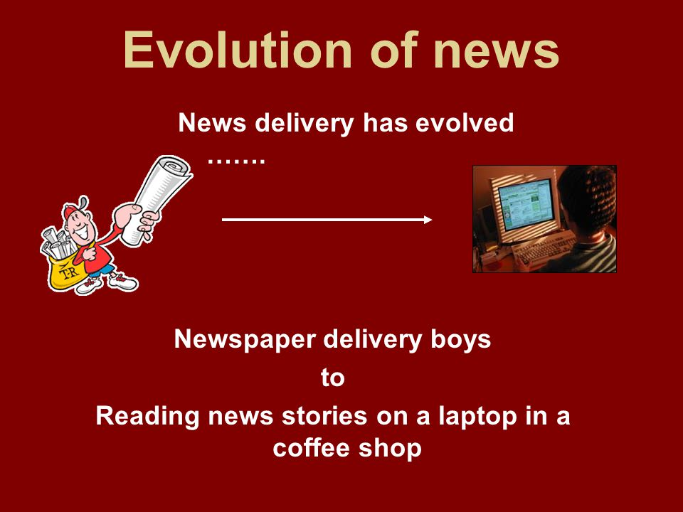 Evolution of news News delivery has evolved …….