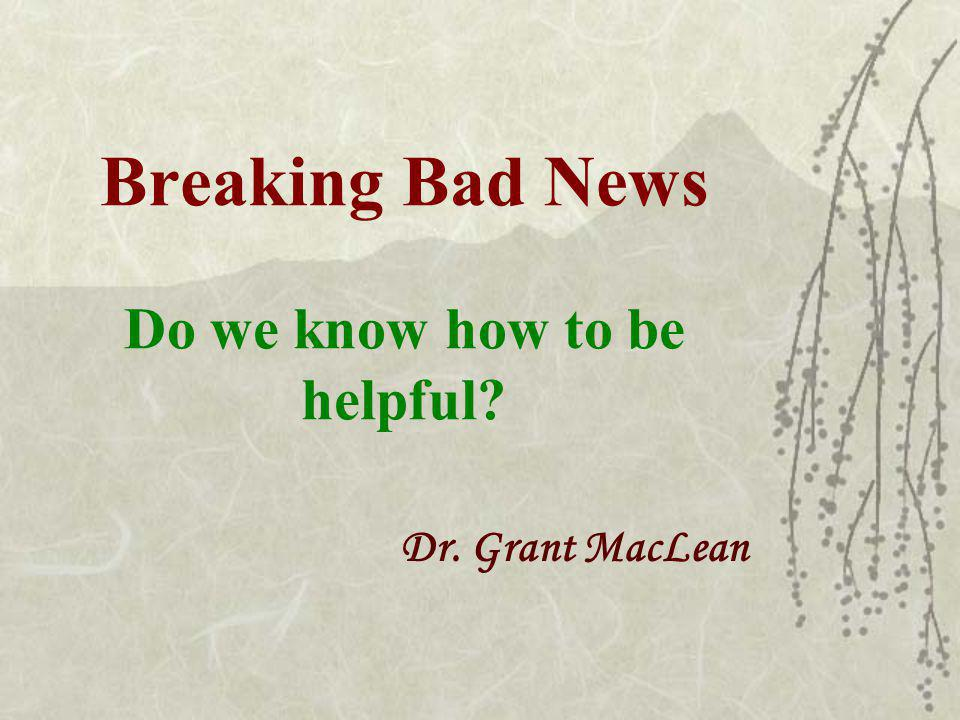 Breaking Bad News Do we know how to be helpful Dr. Grant MacLean